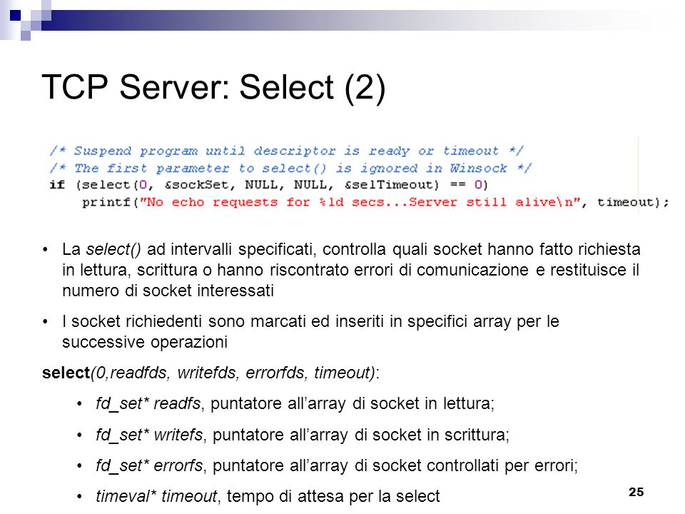 25 TCP Server: Select (2) La select() ad intervalli specificati, controlla quali socket hanno fatto richiesta in lettura, scrittura o hanno riscontrato errori di comunicazione e restituisce il numero di socket interessati I socket richiedenti sono marcati ed inseriti in specifici array per le successive operazioni select(0,readfds, writefds, errorfds, timeout): fd_set* readfs, puntatore all'array di socket in lettura; fd_set* writefs, puntatore all'array di socket in scrittura; fd_set* errorfs, puntatore all'array di socket controllati per errori; timeval* timeout, tempo di attesa per la select