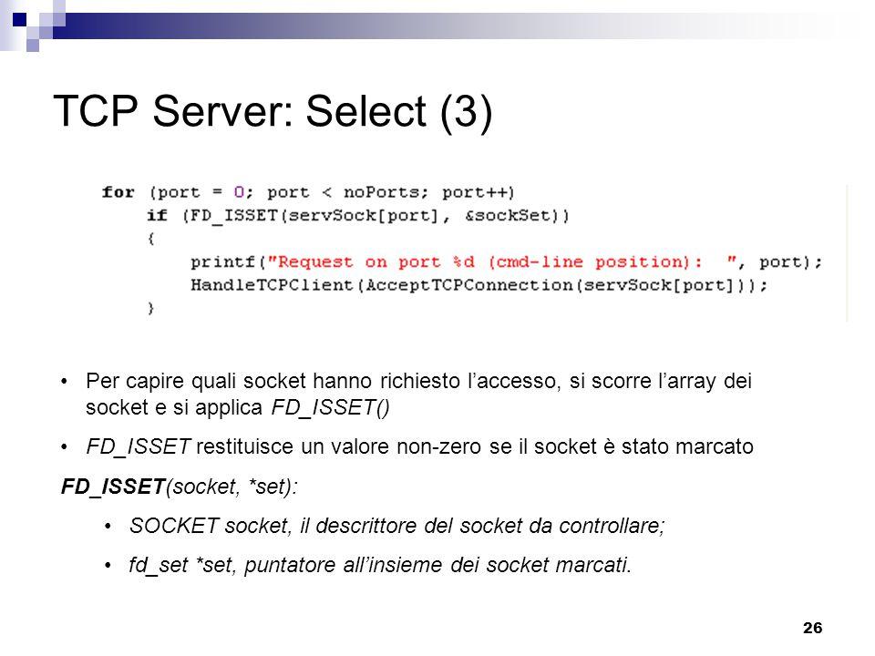 26 TCP Server: Select (3) Per capire quali socket hanno richiesto l'accesso, si scorre l'array dei socket e si applica FD_ISSET() FD_ISSET restituisce un valore non-zero se il socket è stato marcato FD_ISSET(socket, *set): SOCKET socket, il descrittore del socket da controllare; fd_set *set, puntatore all'insieme dei socket marcati.