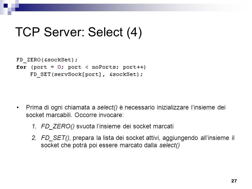 27 TCP Server: Select (4) Prima di ogni chiamata a select() è necessario inizializzare l'insieme dei socket marcabili.