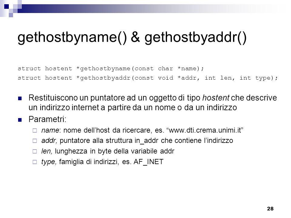 28 gethostbyname() & gethostbyaddr() struct hostent *gethostbyname(const char *name); struct hostent *gethostbyaddr(const void *addr, int len, int type); Restituiscono un puntatore ad un oggetto di tipo hostent che descrive un indirizzo internet a partire da un nome o da un indirizzo Parametri:  name: nome dell'host da ricercare, es.