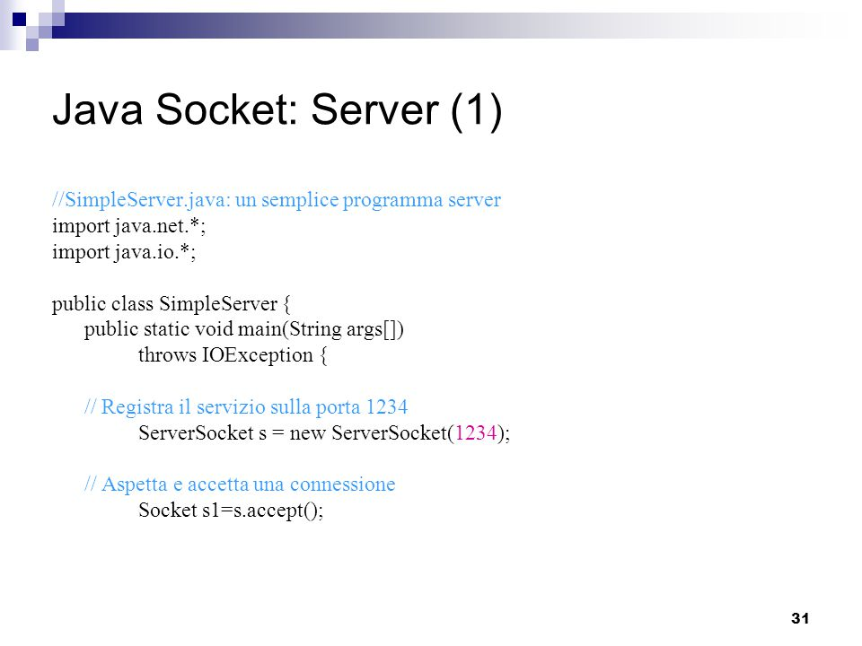 31 Java Socket: Server (1) //SimpleServer.java: un semplice programma server import java.net.*; import java.io.*; public class SimpleServer { public static void main(String args[]) throws IOException { // Registra il servizio sulla porta 1234 ServerSocket s = new ServerSocket(1234); // Aspetta e accetta una connessione Socket s1=s.accept();