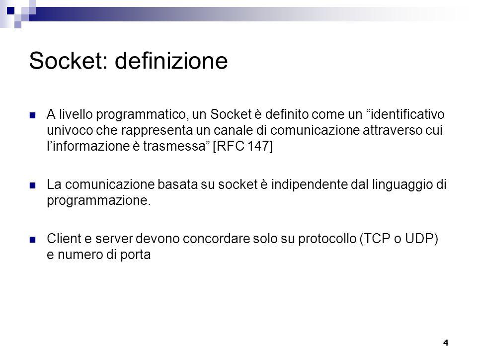 4 Socket: definizione A livello programmatico, un Socket è definito come un identificativo univoco che rappresenta un canale di comunicazione attraverso cui l'informazione è trasmessa [RFC 147] La comunicazione basata su socket è indipendente dal linguaggio di programmazione.