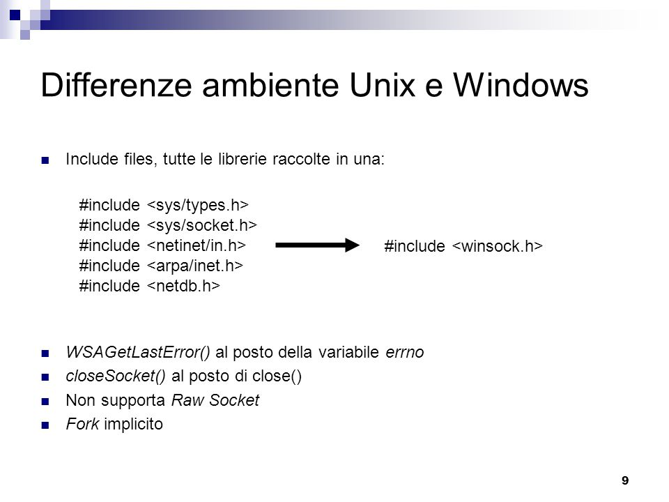 9 Include files, tutte le librerie raccolte in una: WSAGetLastError() al posto della variabile errno closeSocket() al posto di close() Non supporta Raw Socket Fork implicito Differenze ambiente Unix e Windows #include #include #include #include #include #include