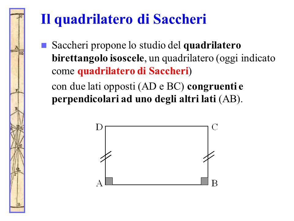 Il quadrilatero di Saccheri Saccheri propone lo studio del quadrilatero birettangolo isoscele, un quadrilatero (oggi indicato come quadrilatero di Sac