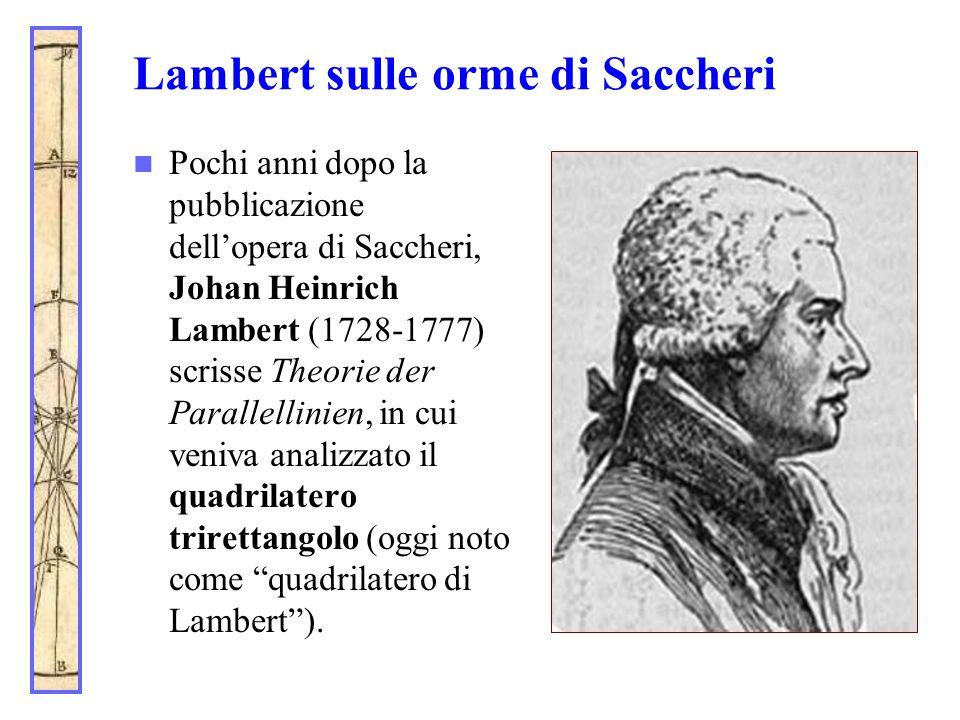 Lambert sulle orme di Saccheri Pochi anni dopo la pubblicazione dell'opera di Saccheri, Johan Heinrich Lambert (1728-1777) scrisse Theorie der Paralle