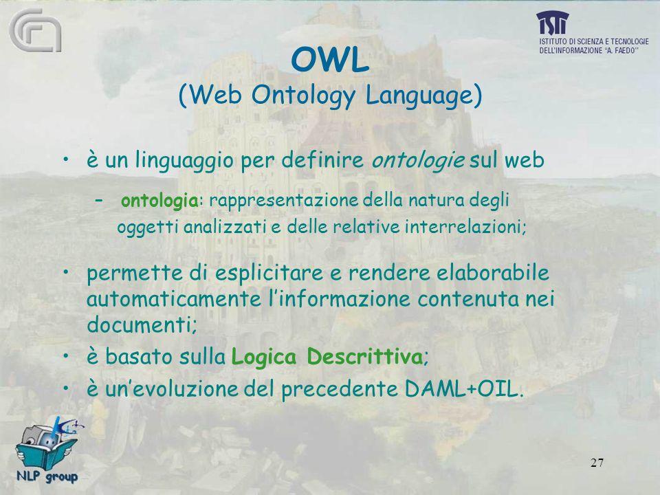 27 OWL (Web Ontology Language) è un linguaggio per definire ontologie sul web – ontologia: rappresentazione della natura degli oggetti analizzati e delle relative interrelazioni; permette di esplicitare e rendere elaborabile automaticamente l'informazione contenuta nei documenti; è basato sulla Logica Descrittiva; è un'evoluzione del precedente DAML+OIL.