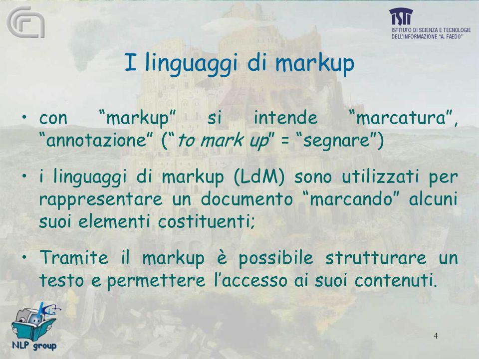 4 I linguaggi di markup con markup si intende marcatura , annotazione ( to mark up = segnare ) i linguaggi di markup (LdM) sono utilizzati per rappresentare un documento marcando alcuni suoi elementi costituenti; Tramite il markup è possibile strutturare un testo e permettere l'accesso ai suoi contenuti.