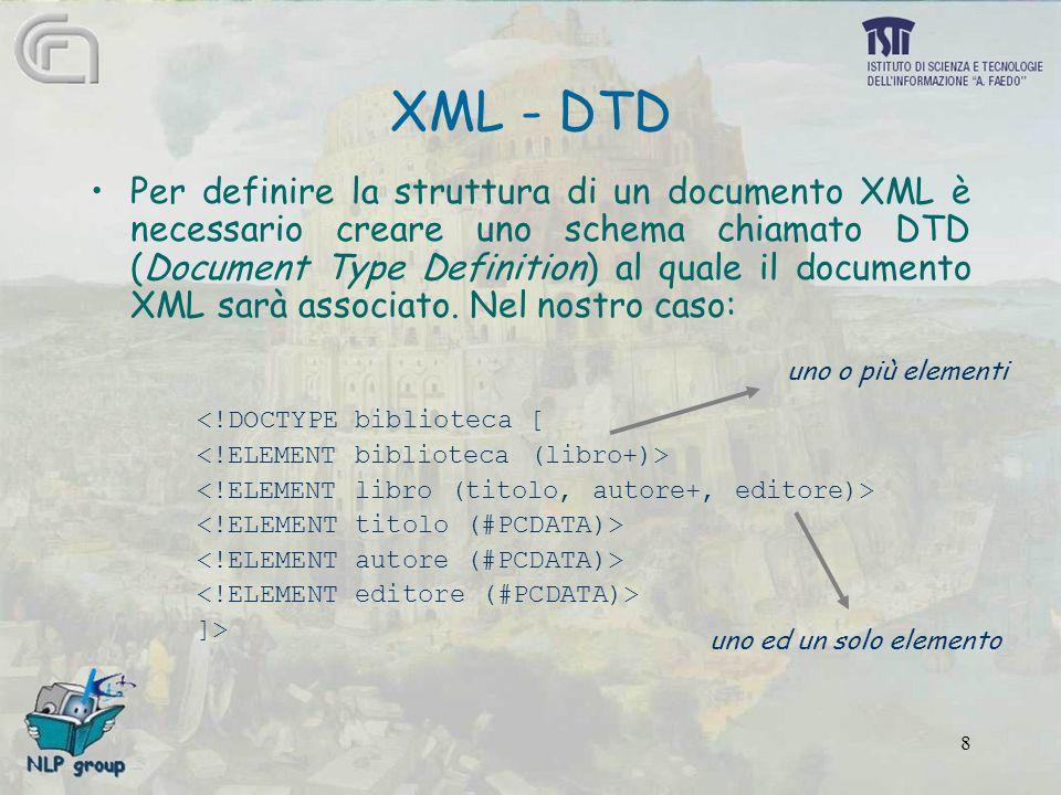 8 XML - DTD Per definire la struttura di un documento XML è necessario creare uno schema chiamato DTD (Document Type Definition) al quale il documento