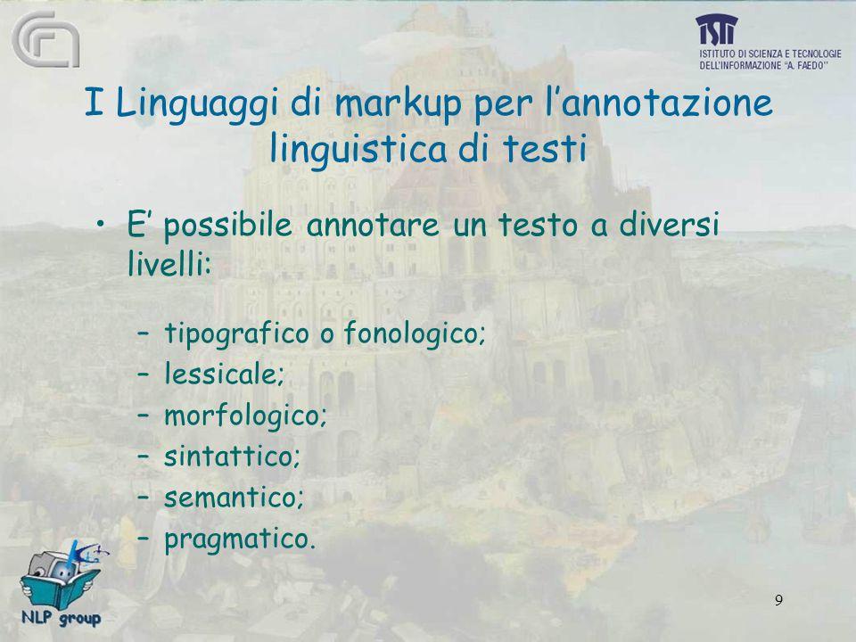 9 I Linguaggi di markup per l'annotazione linguistica di testi E' possibile annotare un testo a diversi livelli: –tipografico o fonologico; –lessicale; –morfologico; –sintattico; –semantico; –pragmatico.