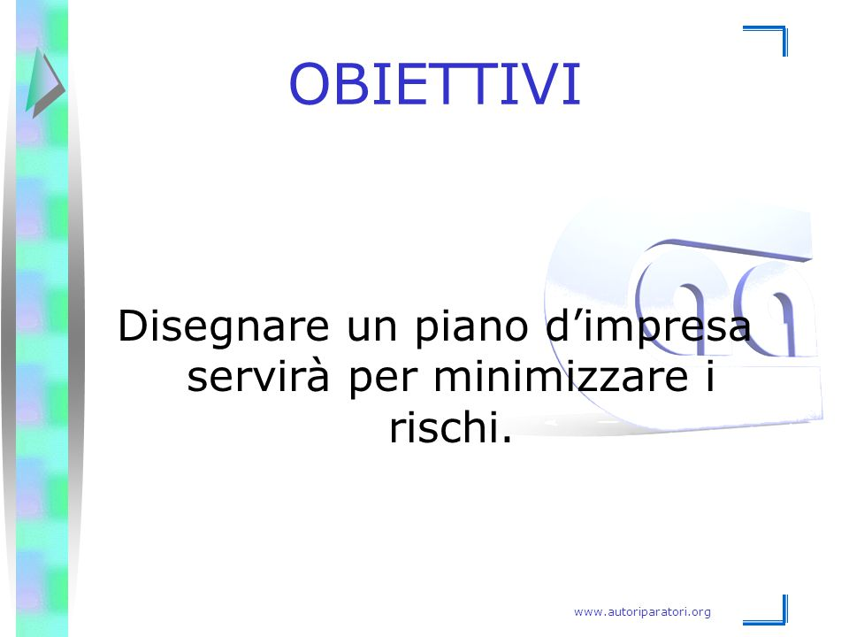 www.autoriparatori.org OBIETTIVI Disegnare un piano d'impresa servirà per minimizzare i rischi.