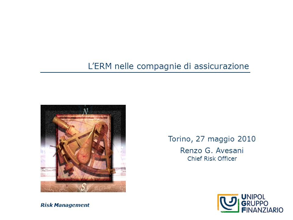 Risk Management L'ERM nelle compagnie di assicurazione Risk Management Torino, 27 maggio 2010 Renzo G. Avesani Chief Risk Officer