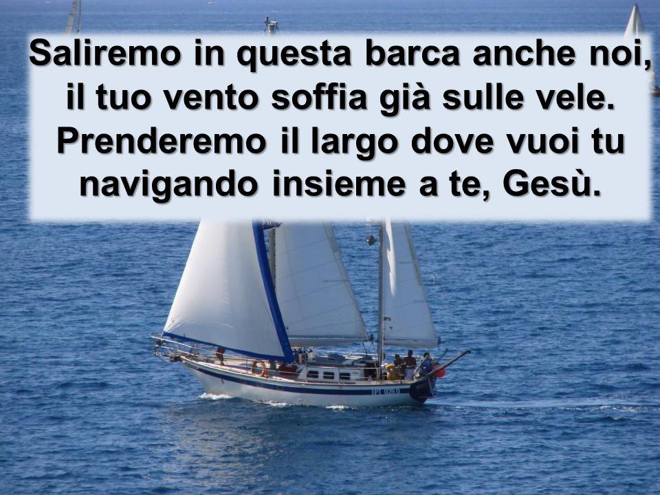 Saliremo in questa barca anche noi, il tuo vento soffia già sulle vele.