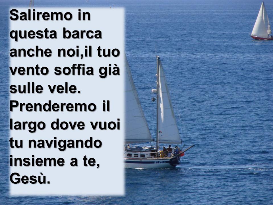 Saliremo in questa barca anche noi,il tuo vento soffia già sulle vele.