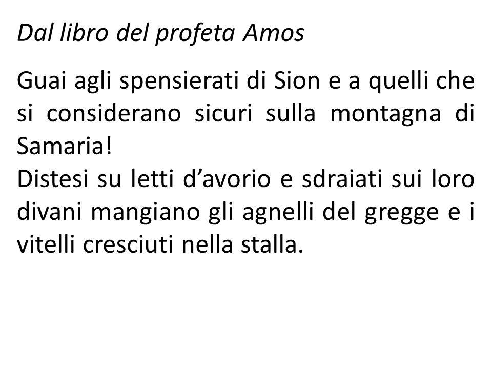 Dal libro del profeta Amos Guai agli spensierati di Sion e a quelli che si considerano sicuri sulla montagna di Samaria.