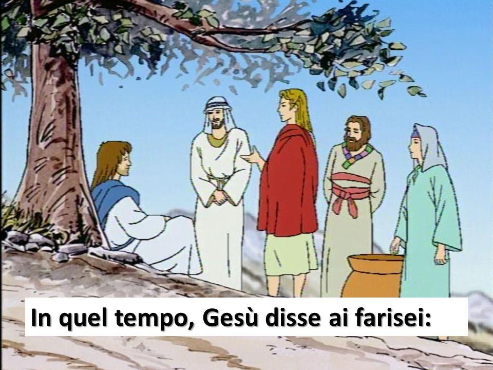 In quel tempo, Gesù disse ai farisei: