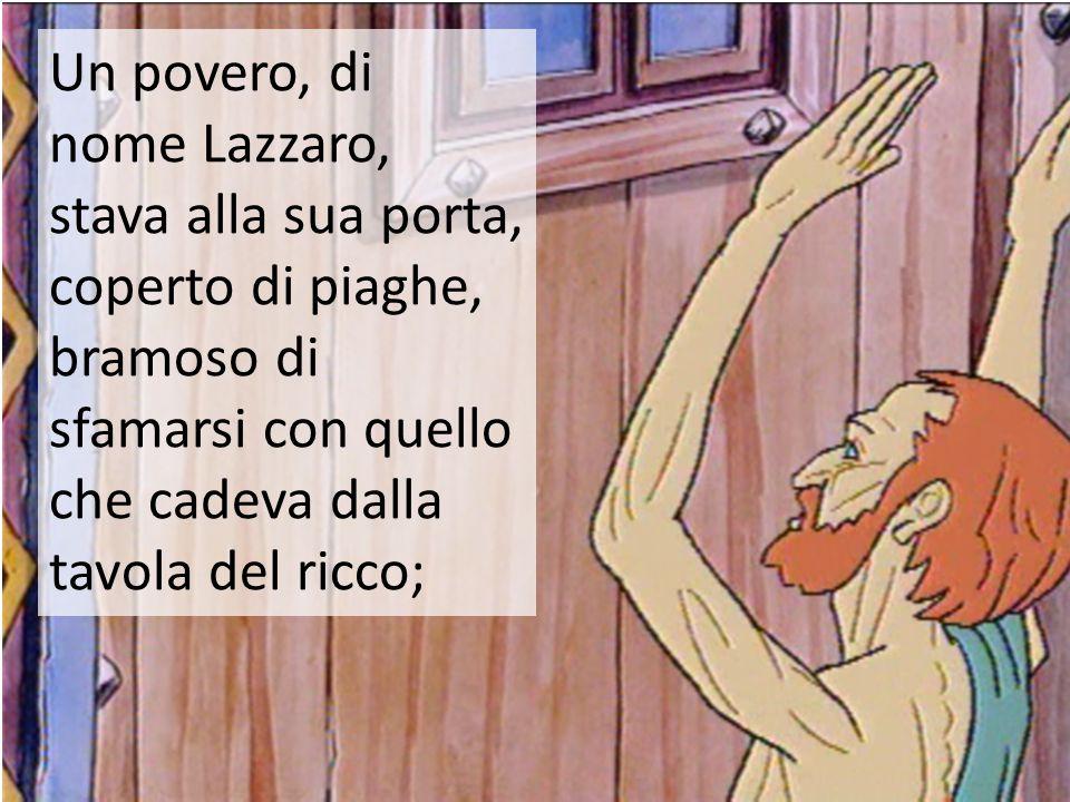 Un povero, di nome Lazzaro, stava alla sua porta, coperto di piaghe, bramoso di sfamarsi con quello che cadeva dalla tavola del ricco;