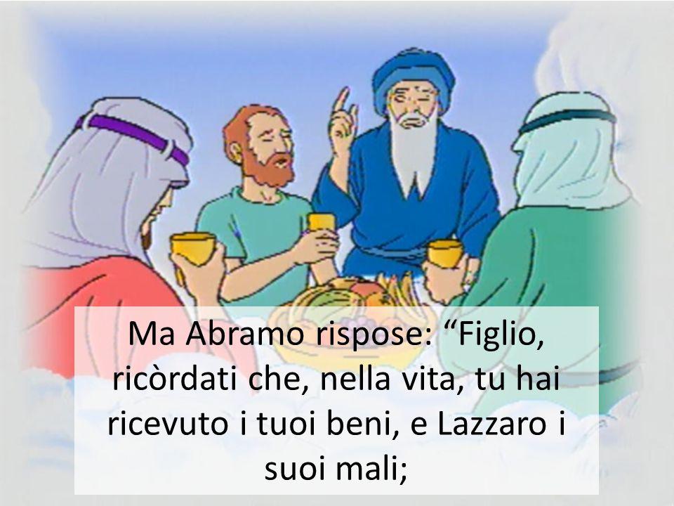 Ma Abramo rispose: Figlio, ricòrdati che, nella vita, tu hai ricevuto i tuoi beni, e Lazzaro i suoi mali;