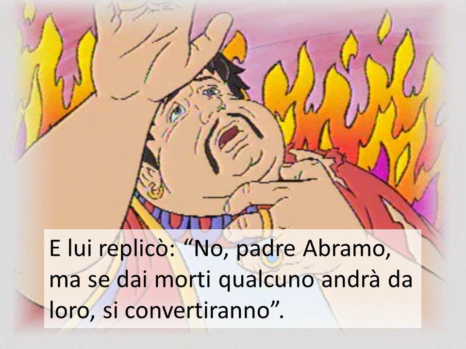 E lui replicò: No, padre Abramo, ma se dai morti qualcuno andrà da loro, si convertiranno .