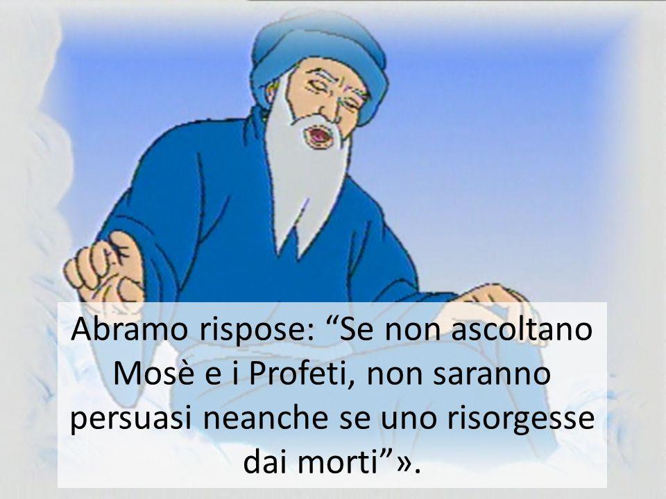 Abramo rispose: Se non ascoltano Mosè e i Profeti, non saranno persuasi neanche se uno risorgesse dai morti ».