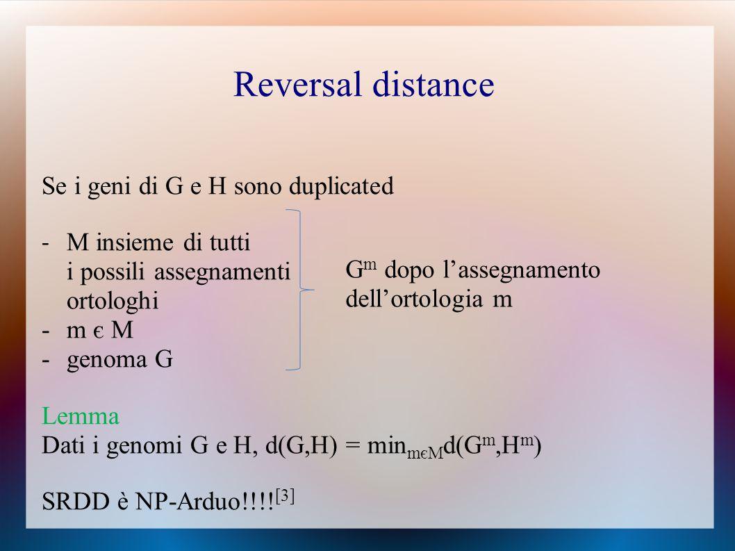 Se i geni di G e H sono duplicated - M insieme di tutti i possili assegnamenti ortologhi -m є M -genoma G Lemma Dati i genomi G e H, d(G,H) = min mєM d(G m,H m ) SRDD è NP-Arduo!!!.
