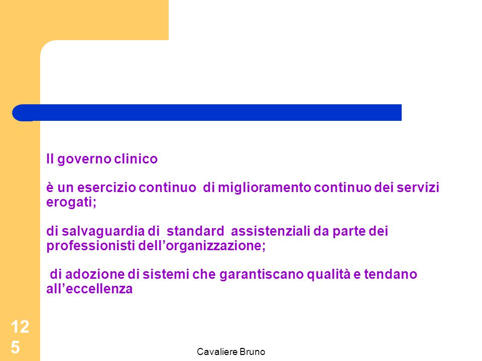 Cavaliere Bruno 124 Il governo clinico è un mezzo con cui le organizzazioni assicurano la fornitura di attività cliniche di qualità rendendo gli indiv