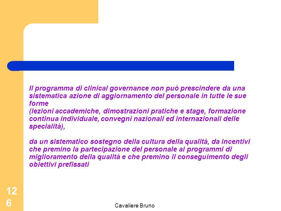 Cavaliere Bruno 125 Il governo clinico è un esercizio continuo di miglioramento continuo dei servizi erogati; di salvaguardia di standard assistenziali da parte dei professionisti dell'organizzazione; di adozione di sistemi che garantiscano qualità e tendano all'eccellenza