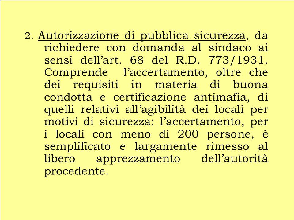 2. Autorizzazione di pubblica sicurezza, da richiedere con domanda al sindaco ai sensi dell'art. 68 del R.D. 773/1931. Comprende l'accertamento, oltre