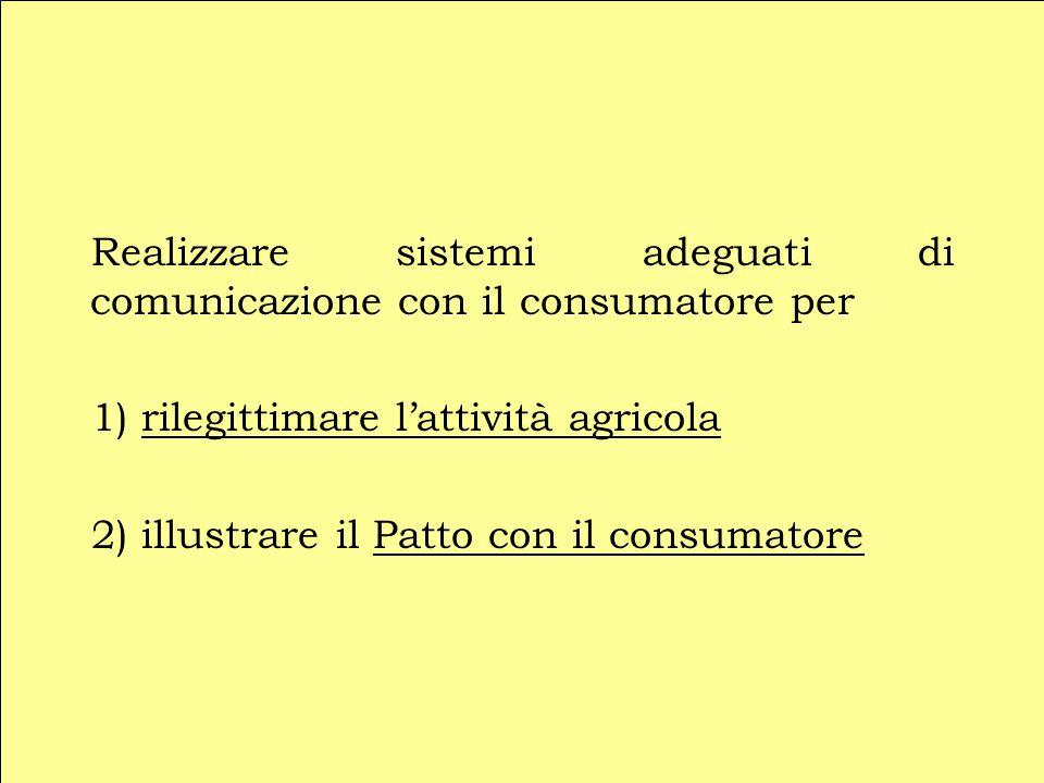 Realizzare sistemi adeguati di comunicazione con il consumatore per 1) rilegittimare l'attività agricola 2) illustrare il Patto con il consumatore