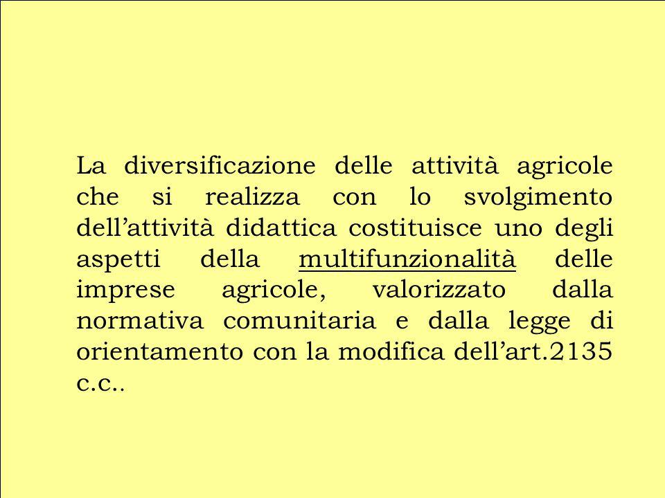 La diversificazione delle attività agricole che si realizza con lo svolgimento dell'attività didattica costituisce uno degli aspetti della multifunzionalità delle imprese agricole, valorizzato dalla normativa comunitaria e dalla legge di orientamento con la modifica dell'art.2135 c.c..