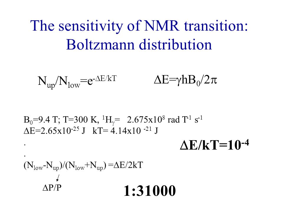 The sensitivity of NMR transition: Boltzmann distribution N up /N low =e -  E/kT  E=  hB 0 /2  B 0 =9.4 T; T=300 K, 1 H  = 2.675x10 8 rad T -1 s -1  E=2.65x10 -25 J kT= 4.14x10 -21 J.