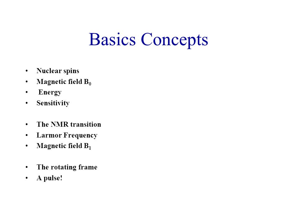 Basics Concepts Nuclear spins Magnetic field B 0 Energy Sensitivity The NMR transition Larmor Frequency Magnetic field B 1 The rotating frame A pulse!
