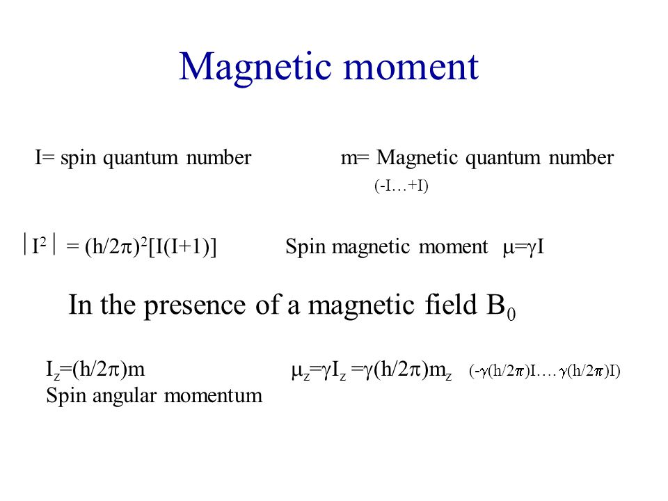 Magnetic moment I= spin quantum numberm= Magnetic quantum number (-I…+I)  I 2  = (h/2  ) 2 [I(I+1)]Spin magnetic moment  =  I I z =(h/2  )m Spin angular momentum  z =  I z =  (h/2  )m z (-  (h/2  )I….
