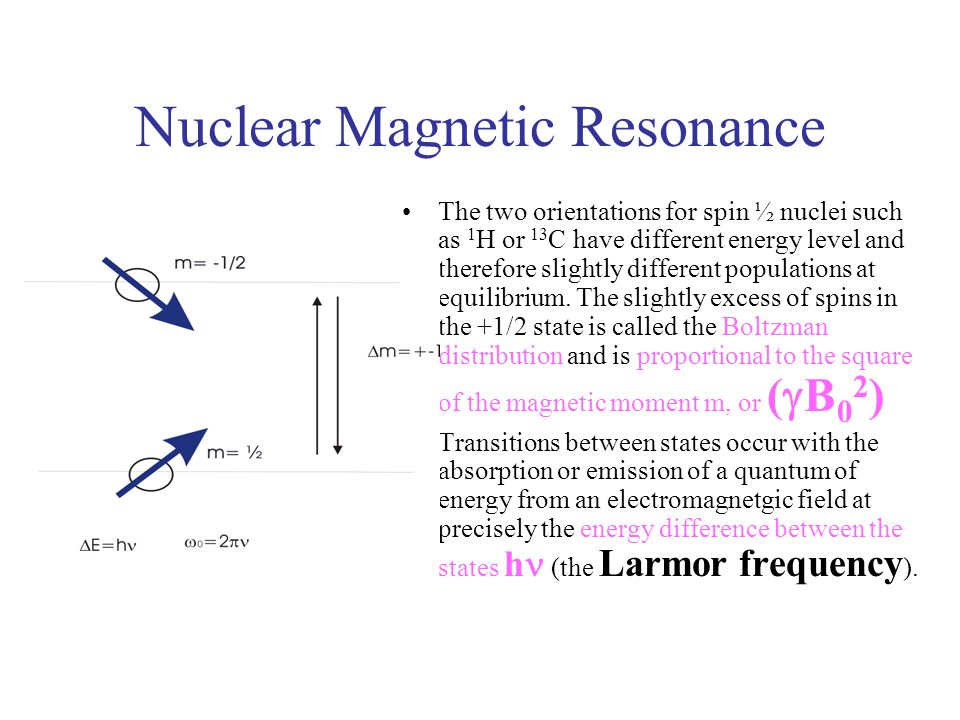 Nuclear Magnetic Resonance The two orientations for spin ½ nuclei such as 1 H or 13 C have different energy level and therefore slightly different pop