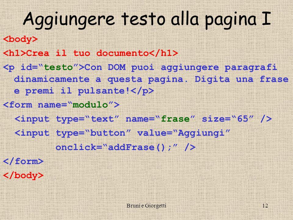 Bruni e Giorgetti13 Aggiungere testo alla pagina II <!-- function addFrase() { var valore = document.modulo.frase.value; // come solito var nodo = document.createTextNode( +valore); // crea nuovo nodo di testo document.getElementById( testo ).appendChild(nodo); // aggiunge il nuovo nodo in fondo al paragrafo } //-->