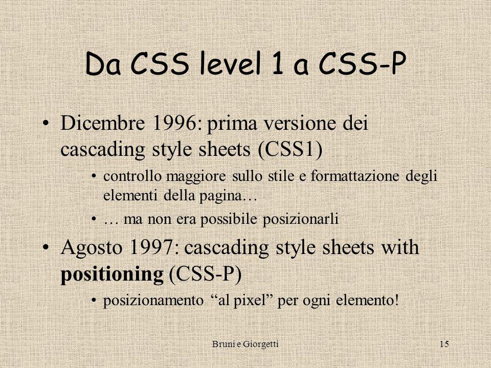 Bruni e Giorgetti16 Level 2 e level 3 CSS2 = CSS1 + CSS-P –inoltre aggiunse stili speciali per elementi multimediali e per il cursore CSS3 –sotto studio proposte per supportare grafica vettoriale e interfacce utente