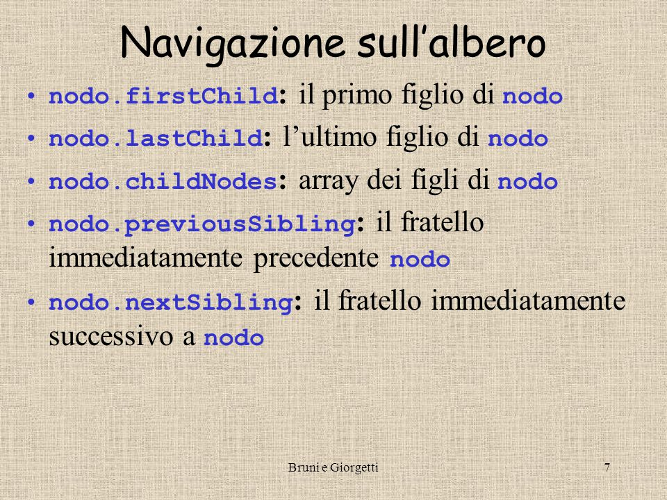 Bruni e Giorgetti7 Navigazione sull'albero nodo.firstChild : il primo figlio di nodo nodo.lastChild : l'ultimo figlio di nodo nodo.childNodes : array dei figli di nodo nodo.previousSibling : il fratello immediatamente precedente nodo nodo.nextSibling : il fratello immediatamente successivo a nodo