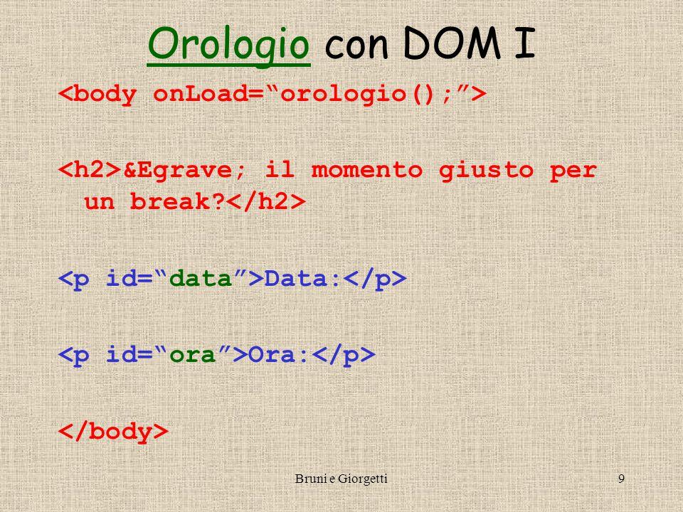Bruni e Giorgetti10 OrologioOrologio con DOM II <!-- function orologio() { … // calcoliamo dataStr e oraStr come prima var paragrafoData = document.getElementById( data ); var paragrafoOra = document.getElementById( ora ); var nodoData = paragrafoData.firstChild; var nodoOra = paragrafoOra.firstChild; nodoData.nodeValue = Data: +dataStr; nodoOra.nodeValue = Ora: +oraStr; setTimeout( orologio() ,1000); } //-->