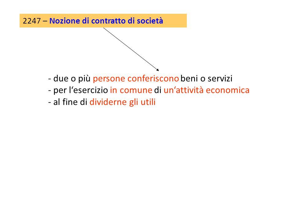 2247 – Nozione di contratto di società - due o più persone conferiscono beni o servizi - per l'esercizio in comune di un'attività economica - al fine di dividerne gli utili