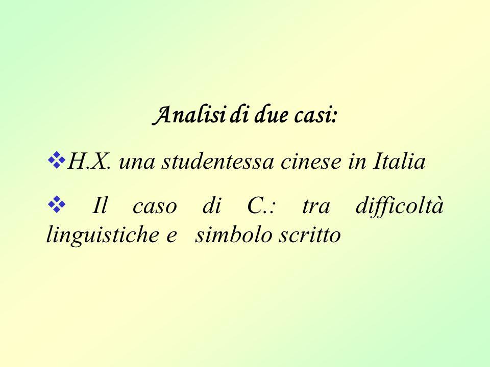 Analisi di due casi:  H.X. una studentessa cinese in Italia  Il caso di C.: tra difficoltà linguistiche e simbolo scritto