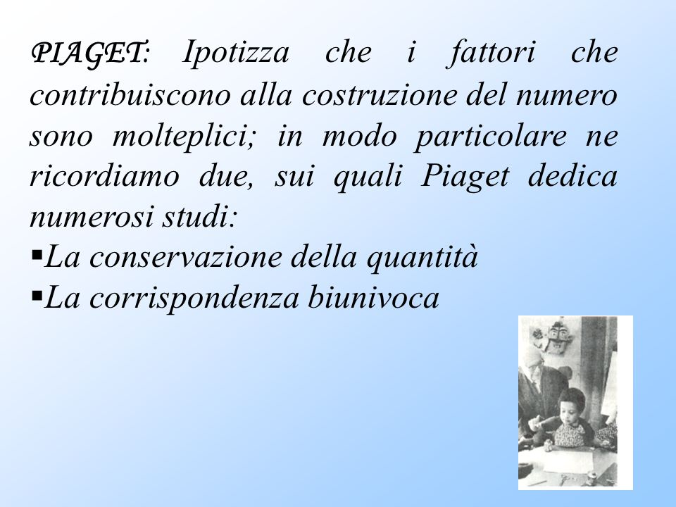 PIAGET: Ipotizza che i fattori che contribuiscono alla costruzione del numero sono molteplici; in modo particolare ne ricordiamo due, sui quali Piaget