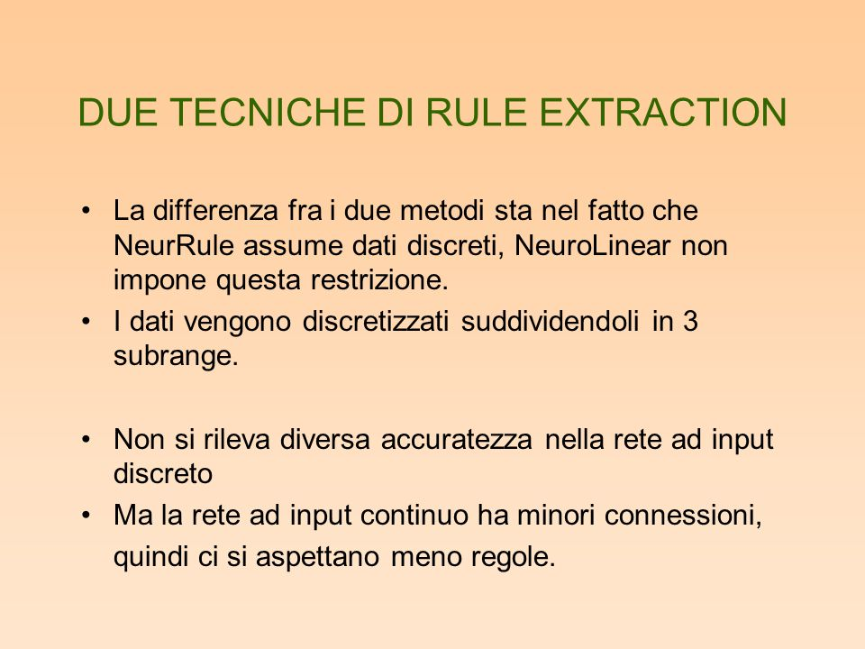 DUE TECNICHE DI RULE EXTRACTION La differenza fra i due metodi sta nel fatto che NeurRule assume dati discreti, NeuroLinear non impone questa restrizione.