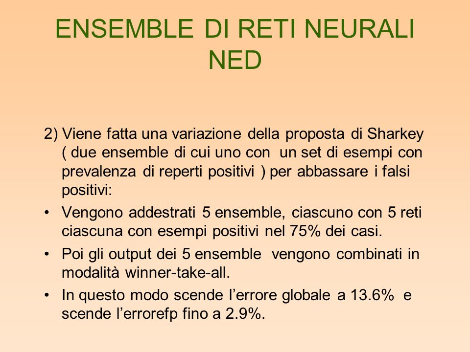 ENSEMBLE DI RETI NEURALI NED 2) Viene fatta una variazione della proposta di Sharkey ( due ensemble di cui uno con un set di esempi con prevalenza di reperti positivi ) per abbassare i falsi positivi: Vengono addestrati 5 ensemble, ciascuno con 5 reti ciascuna con esempi positivi nel 75% dei casi.