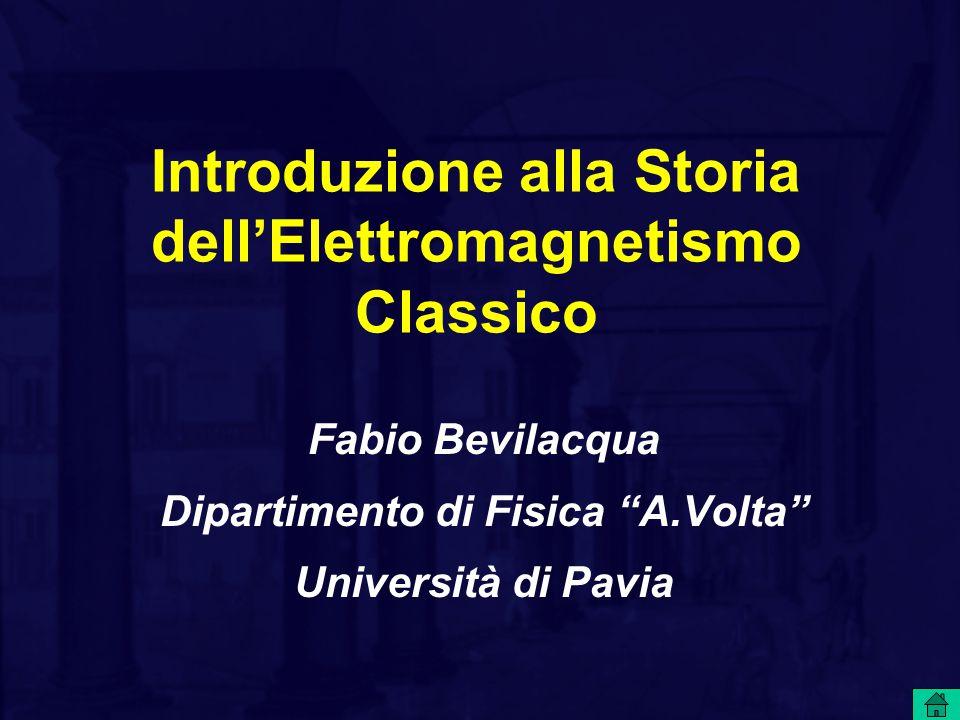 """Introduzione alla Storia dell'Elettromagnetismo Classico Fabio Bevilacqua Dipartimento di Fisica """"A.Volta"""" Università di Pavia"""