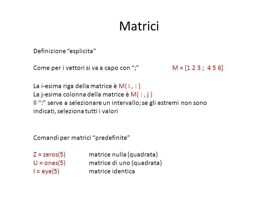 Matrici Definizione esplicita Come per i vettori si va a capo con ; M = [1 2 3 ; 4 5 6] La i-esima riga della matrice è M( i, : ) La j-esima colonna della matrice è M( :, j ) Il : serve a selezionare un intervallo; se gli estremi non sono indicati, seleziona tutti i valori Comandi per matrici predefinite Z = zeros(5) matrice nulla (quadrata) U = ones(5)matrice di uno (quadrata) I = eye(5)matrice identica