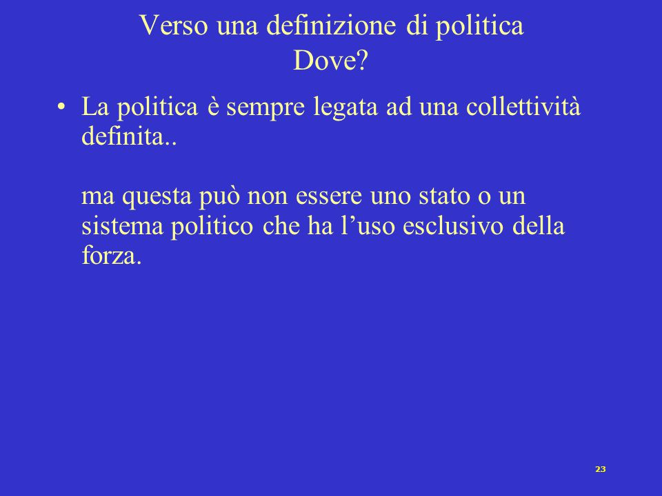 22 Verso una definizione di politica Come? Sebbene spesso si tenda, di volta in volta, a caratterizzare la politica come modo di operare non violento