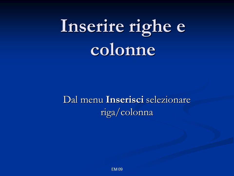 EM 09 Inserire righe e colonne Dal menu Inserisci selezionare riga/colonna