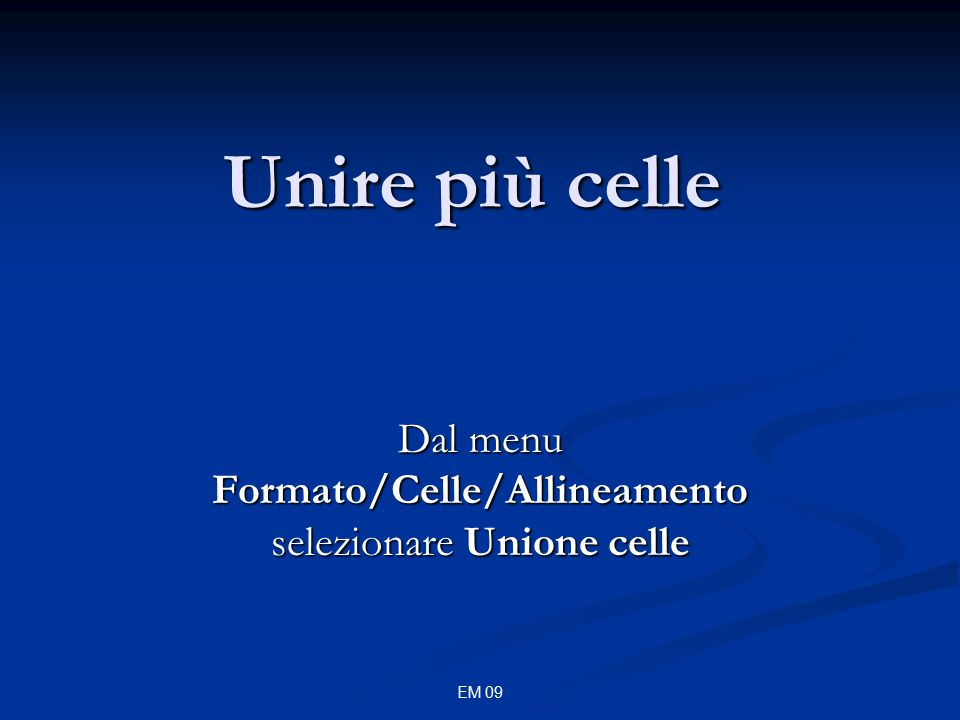 EM 09 Unire più celle Dal menu Formato/Celle/Allineamento selezionare Unione celle