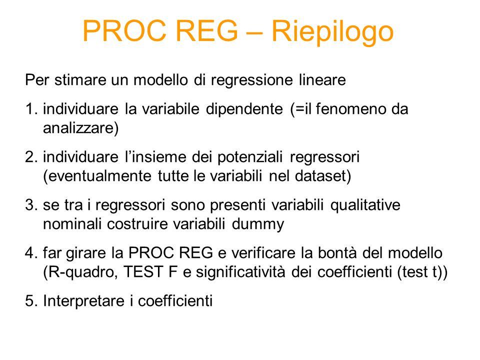 PROC REG – Riepilogo Per stimare un modello di regressione lineare 1.individuare la variabile dipendente (=il fenomeno da analizzare) 2.individuare l'insieme dei potenziali regressori (eventualmente tutte le variabili nel dataset) 3.se tra i regressori sono presenti variabili qualitative nominali costruire variabili dummy 4.far girare la PROC REG e verificare la bontà del modello (R-quadro, TEST F e significatività dei coefficienti (test t)) 5.Interpretare i coefficienti