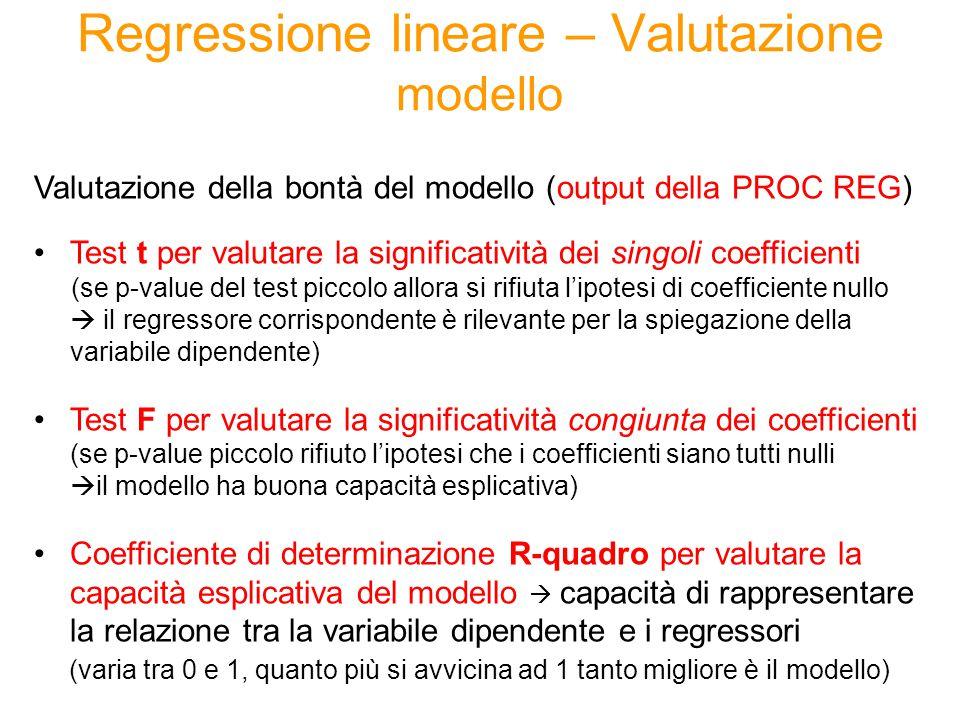 Regressione lineare – Valutazione modello Valutazione della bontà del modello (output della PROC REG) Test t per valutare la significatività dei singoli coefficienti (se p-value del test piccolo allora si rifiuta l'ipotesi di coefficiente nullo  il regressore corrispondente è rilevante per la spiegazione della variabile dipendente) Test F per valutare la significatività congiunta dei coefficienti (se p-value piccolo rifiuto l'ipotesi che i coefficienti siano tutti nulli  il modello ha buona capacità esplicativa) Coefficiente di determinazione R-quadro per valutare la capacità esplicativa del modello  capacità di rappresentare la relazione tra la variabile dipendente e i regressori (varia tra 0 e 1, quanto più si avvicina ad 1 tanto migliore è il modello)
