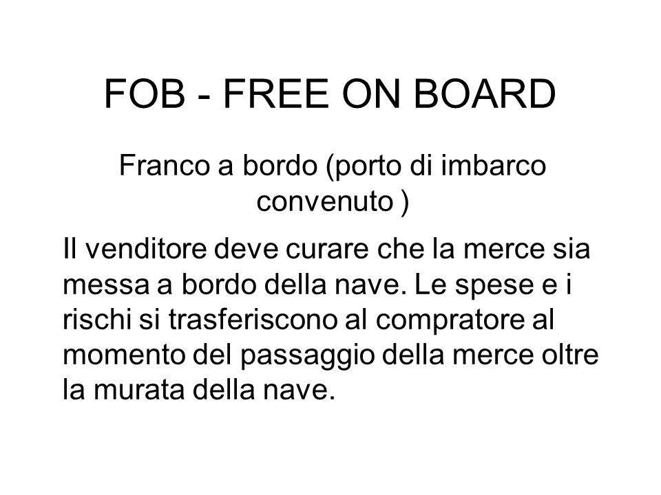 FOB - FREE ON BOARD Franco a bordo (porto di imbarco convenuto ) Il venditore deve curare che la merce sia messa a bordo della nave.